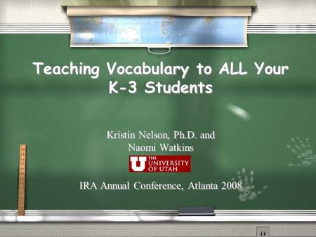 Teaching Vocabulary to ALL Your K-3 Students Kristin Nelson, Ph.D. and Naomi Watkins IRA Annual Conference, Atlanta 2008 Kristin Nelson, Ph.D. and Naomi.