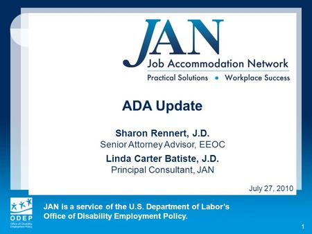JAN is a service of the U.S. Department of Labors Office of Disability Employment Policy. 1 ADA Update Sharon Rennert, J.D. Senior Attorney Advisor, EEOC.