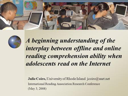 A beginning understanding of the interplay between offline and online reading comprehension ability when adolescents read on the Internet Julie Coiro,