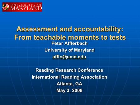 Assessment and accountability: From teachable moments to tests Peter Afflerbach University of Maryland Reading Research Conference International.