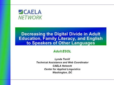 Adult ESOL Lynda Terrill Technical Assistance and Web Coordinator CAELA Network Center for Applied Linguistics Washington, DC Decreasing the Digital Divide.