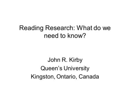 Reading Research: What do we need to know? John R. Kirby Queens University Kingston, Ontario, Canada.