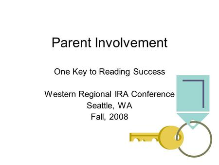Parent Involvement One Key to Reading Success Western Regional IRA Conference Seattle, WA Fall, 2008.