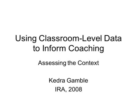 Using Classroom-Level Data to Inform Coaching Assessing the Context Kedra Gamble IRA, 2008.