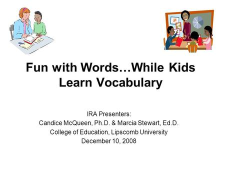 Fun with Words…While Kids Learn Vocabulary IRA Presenters: Candice McQueen, Ph.D. & Marcia Stewart, Ed.D. College of Education, Lipscomb University December.