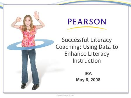 Pearson Copyright 2007 Successful Literacy Coaching: Using Data to Enhance Literacy Instruction IRA May 6, 2008.