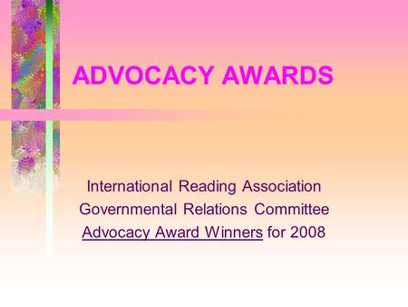 ADVOCACY AWARDS International Reading Association Governmental Relations Committee Advocacy Award Winners for 2008.