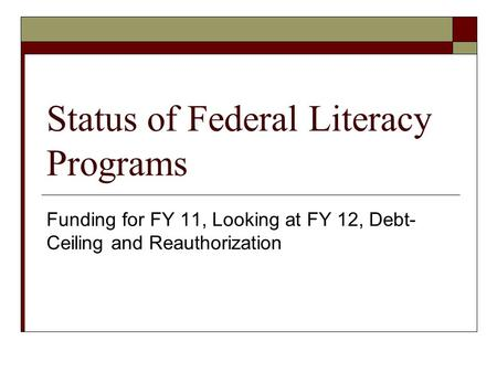 Status of Federal Literacy Programs Funding for FY 11, Looking at FY 12, Debt- Ceiling and Reauthorization.