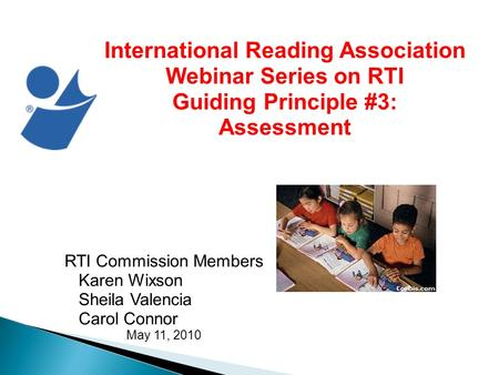 International Reading Association Webinar Series on RTI Guiding Principle #3: Assessment RTI Commission Members Karen Wixson Sheila Valencia Carol Connor.