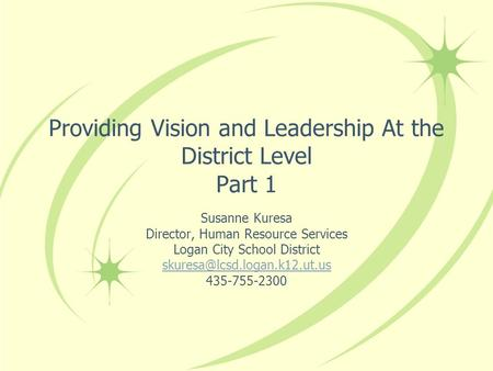 Providing Vision and Leadership At the District Level Part 1 Susanne Kuresa Director, Human Resource Services Logan City School District