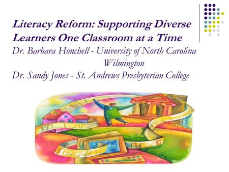 Literacy Reform: Supporting Diverse Learners One Classroom at a Time Dr. Barbara Honchell - University of North Carolina Wilmington Dr. Sandy Jones - St.