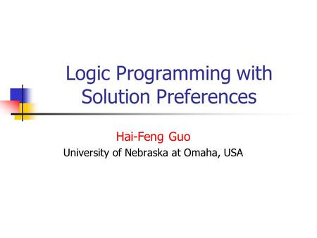 Logic Programming with Solution Preferences Hai-Feng Guo University of Nebraska at Omaha, USA.
