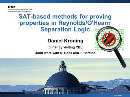 10.8.2006 SAT-based methods for proving properties in Reynolds/O'Hearn Separation Logic Daniel Kröning (currently visiting CBL) Joint work with B. Cook.