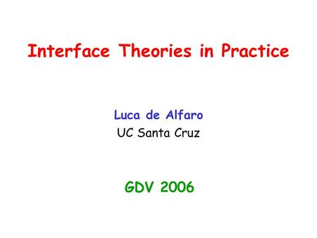 Interface Theories in Practice Luca de Alfaro UC Santa Cruz GDV 2006.