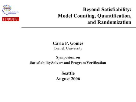 Beyond Satisfiability: Model Counting, Quantification, and Randomization Carla P. Gomes Cornell University Symposium on Satisfiability Solvers and Program.