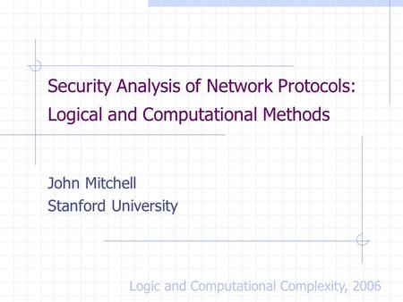 Security Analysis of Network Protocols: Logical and Computational Methods John Mitchell Stanford University Logic and Computational Complexity, 2006.