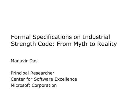 Formal Specifications on Industrial Strength Code: From Myth to Reality Manuvir Das Principal Researcher Center for Software Excellence Microsoft Corporation.