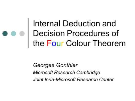 Internal Deduction and Decision Procedures of the Four Colour Theorem Georges Gonthier Microsoft Research Cambridge Joint Inria-Microsoft Research Center.