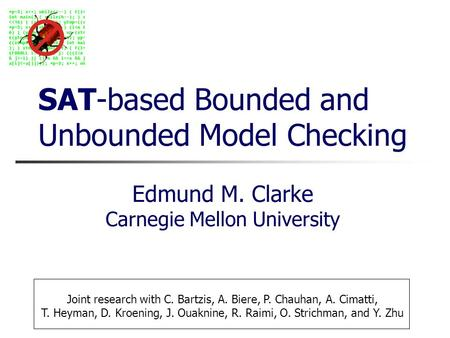 SAT-based Bounded and Unbounded Model Checking Edmund M. Clarke Carnegie Mellon University Joint research with C. Bartzis, A. Biere, P. Chauhan, A. Cimatti,