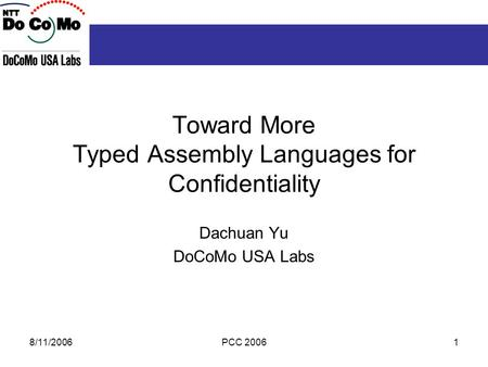 8/11/2006PCC 20061 Toward More Typed Assembly Languages for Confidentiality Dachuan Yu DoCoMo USA Labs.