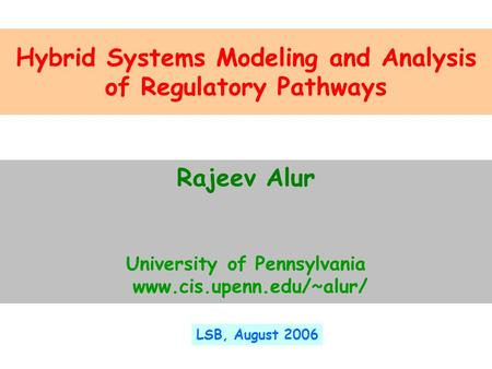 Hybrid Systems Modeling and Analysis of Regulatory Pathways Rajeev Alur University of Pennsylvania www.cis.upenn.edu/~alur/ LSB, August 2006.