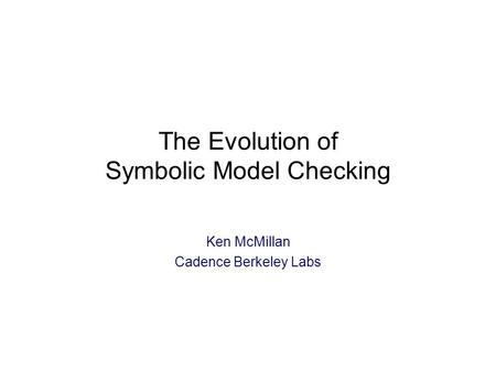 The Evolution of Symbolic Model Checking Ken McMillan Cadence Berkeley Labs.