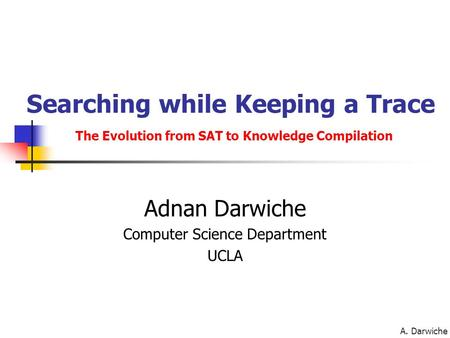 A. Darwiche Searching while Keeping a Trace The Evolution from SAT to Knowledge Compilation Adnan Darwiche Computer Science Department UCLA.