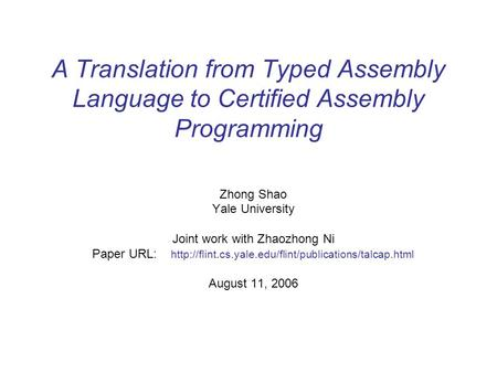 A Translation from Typed Assembly Language to Certified Assembly Programming Zhong Shao Yale University Joint work with Zhaozhong Ni Paper URL: