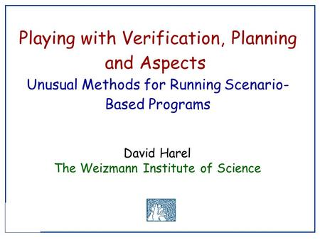 Playing with Verification, Planning and Aspects Unusual Methods for Running Scenario- Based Programs David Harel The Weizmann Institute of Science.