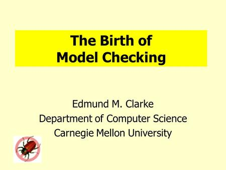 The Birth of Model Checking Edmund M. Clarke Department of Computer Science Carnegie Mellon University.