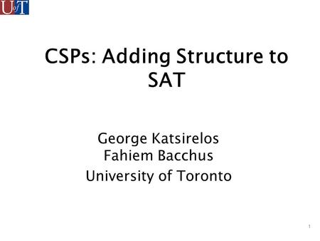 1 CSPs: Adding Structure to SAT George Katsirelos Fahiem Bacchus University of Toronto.