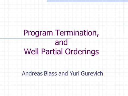 Program Termination, and Well Partial Orderings Andreas Blass and Yuri Gurevich.