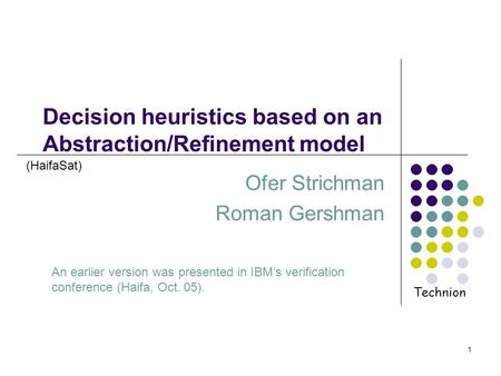 1 Decision heuristics based on an Abstraction/Refinement model Ofer Strichman Roman Gershman An earlier version was presented in IBMs verification conference.