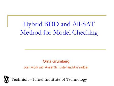 Hybrid BDD and All-SAT Method for Model Checking Orna Grumberg Joint work with Assaf Schuster and Avi Yadgar Technion – Israel Institute of Technology.