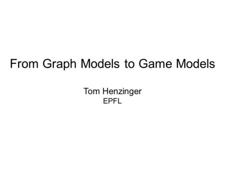 From Graph Models to Game Models Tom Henzinger EPFL.
