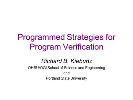 Programmed Strategies for Program Verification Richard B. Kieburtz OHSU/OGI School of Science and Engineering and Portland State University.