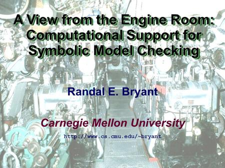Carnegie Mellon University A View from the Engine Room: Computational Support for Symbolic Model Checking  Randal E. Bryant.