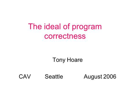 The ideal of program correctness Tony Hoare CAVSeattleAugust 2006.