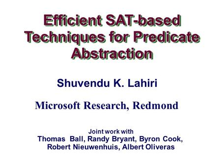 Efficient SAT-based Techniques for Predicate Abstraction Efficient SAT-based Techniques for Predicate Abstraction Shuvendu K. Lahiri Joint work with Thomas.