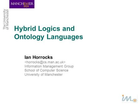 Hybrid Logics and Ontology Languages Ian Horrocks Information Management Group School of Computer Science University of Manchester.
