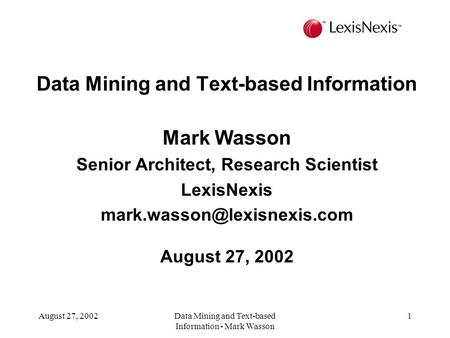 August 27, 2002Data Mining and Text-based Information - Mark Wasson 1 Data Mining and Text-based Information Mark Wasson Senior Architect, Research Scientist.