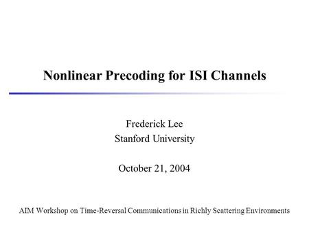 Nonlinear Precoding for ISI Channels Frederick Lee Stanford University October 21, 2004 AIM Workshop on Time-Reversal Communications in Richly Scattering.