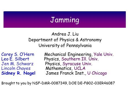 Jamming Andrea J. Liu Department of Physics & Astronomy University of Pennsylvania Corey S. OHern Mechanical Engineering, Yale Univ. Leo E. Silbert Physics,