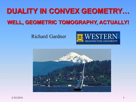 2/10/20141 DUALITY IN CONVEX GEOMETRY… Richard Gardner WELL, GEOMETRIC TOMOGRAPHY, ACTUALLY!