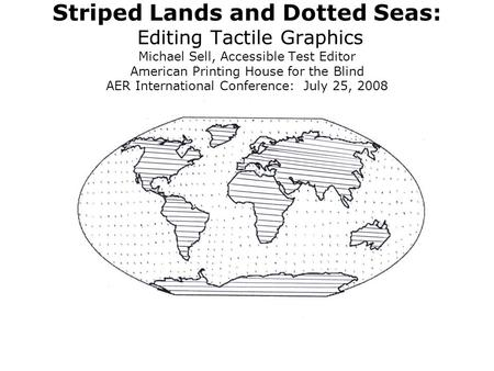Striped Lands and Dotted Seas: Editing Tactile Graphics Michael Sell, Accessible Test Editor American Printing House for the Blind AER International Conference: