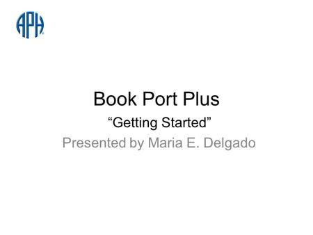 Book Port Plus Getting Started Presented by Maria E. Delgado.