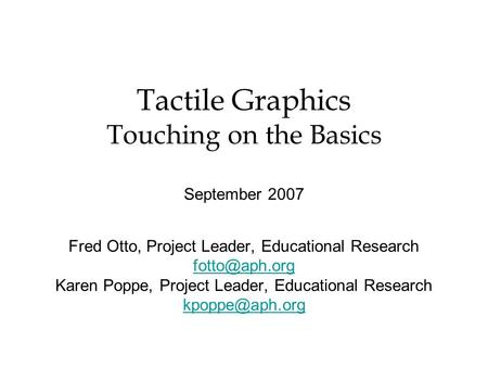 Tactile Graphics Touching on the Basics September 2007 Fred Otto, Project Leader, Educational Research Karen Poppe, Project Leader, Educational.
