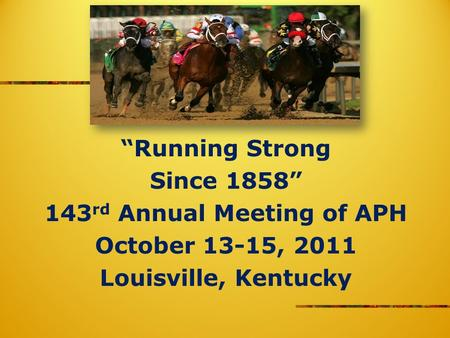 Running Strong Since 1858 143 rd Annual Meeting of APH October 13-15, 2011 Louisville, Kentucky.