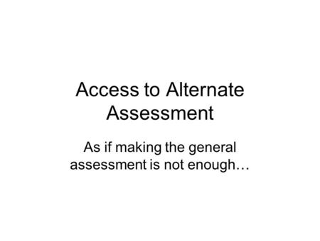 Access to Alternate Assessment As if making the general assessment is not enough…