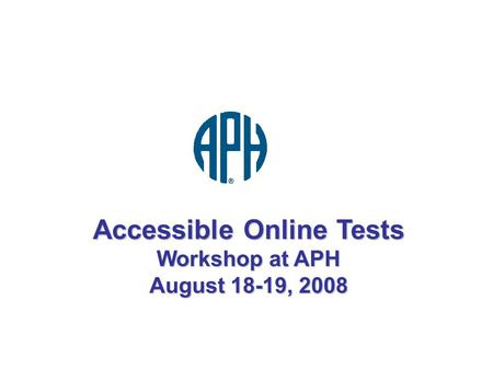 Accessible Online Tests Workshop at APH August 18-19, 2008.